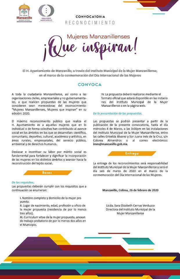 """CONVOCATORIA RECONOCIMIENTO  Mujeres Manzanillenses, que Inspiran  El H. Ayuntamiento de Manzanillo, a través del Instituto Municipal de la Mujer Manzanillense, en el marco de la conmemoración del Día Internacional de las Mujeres  C O N V O C A  A toda la ciudadanía Manzanillense, así como a las organizaciones civiles, empresariales y no gubernamentales, a que realicen propuestas de las mujeres que consideren sean merecedoras del reconocimiento: """"Mujeres Manzanillenses, Mujeres que inspiran"""" en su edición: 2020.  El máximo reconocimiento público que realiza el H. Ayuntamiento es a aquellas mujeres que en lo individual o de forma colectiva han contribuido al avance social en los ámbitos en los que se desarrollan: científico, comunitario, deportivo, cultural, académico y artístico, en áreas rurales, empresariales, del servicio público, ambiental y de derechos humanos.  Destacar e incentivar su labor por mérito social es fundamental para fortalecer y dignificar la incorporación de las mujeres en los distintos ámbitos y avanzar hacia la reconstrucción del tejido social.  BASES  * De los requisitos. Las propuestas deberán cumplir con los requisitos que a continuación se enumeran:  I. Nombre completo y domicilio de la mujer propuesta. II. Lugar de nacimiento, edad, profesión u oficio de la mujer propuesta (residencia de por lo menos tres años). III. Curriculum vitae de la mujer propuesta, anexando trabajo probatorio de por lo menos dos años en el Municipio. IV. La propuesta deberá realizarse mediante el formato oficial que estará disponible en las instalaciones del Instituto Municipal de la Mujer Manzanillense o en la página web.  * De la presentación de las propuestas. Las propuestas se podrán presentar a partir de la publicación de la presente convocatoria, hasta el día miércoles 4 de Marzo, a las 3:00pm en las instalaciones del Instituto Municipal de la Mujer Manzanillense, entre las calles Griselda Álvarez y Sor Juana Inés de la Cruz, s/n Colonia Almendros o al correo"""
